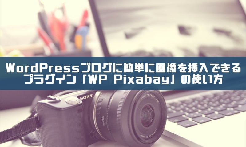 WordPressブログに簡単に画像を挿入できるプラグイン「WP Pixabay」の使い方