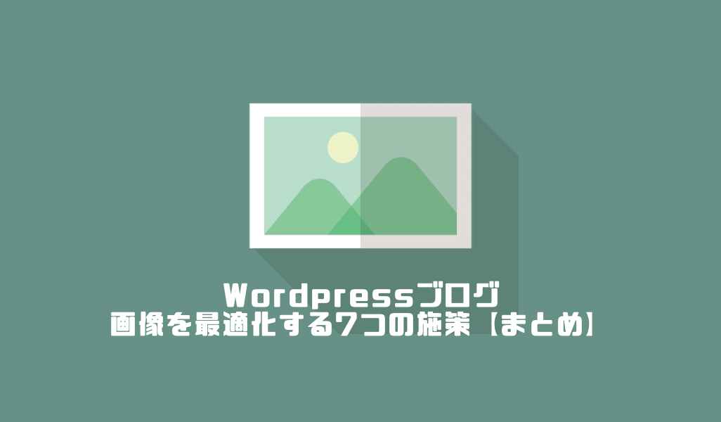 Wordpressブログの画像を最適化する7つの施策【まとめ】