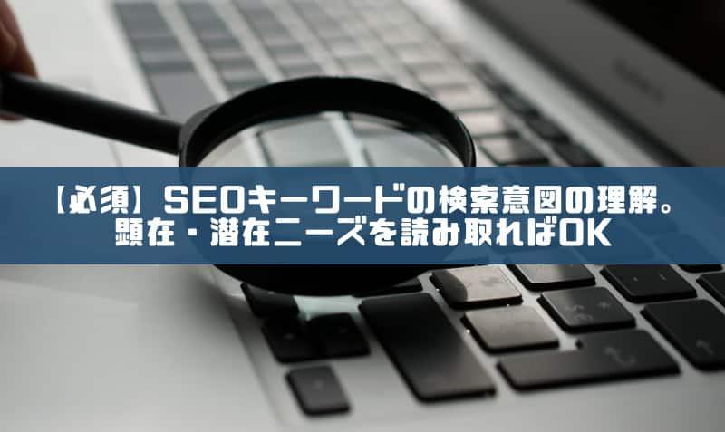 【必須】SEOキーワードの検索意図を読み解く。顕在・潜在ニーズを知ればOK