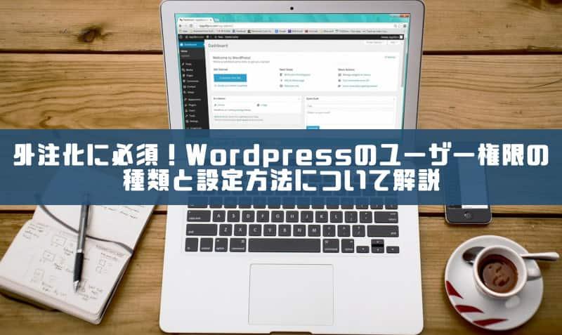 外注化には必須!WordPressのユーザー権限の種類と設定方法について解説