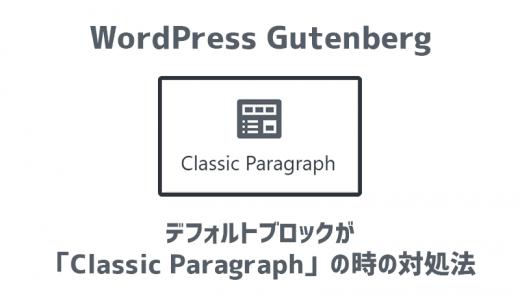 WordPress Gutenbergのデフォルトブロックが 「Classic Paragraph」の時の対処法